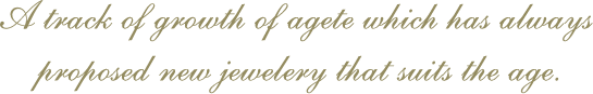 A track of growth of agete which has always proposed new jewelery that suits the age.